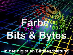 Farben in Bits & Bytes? Grundlagen der digitalen Bildbearbeitung